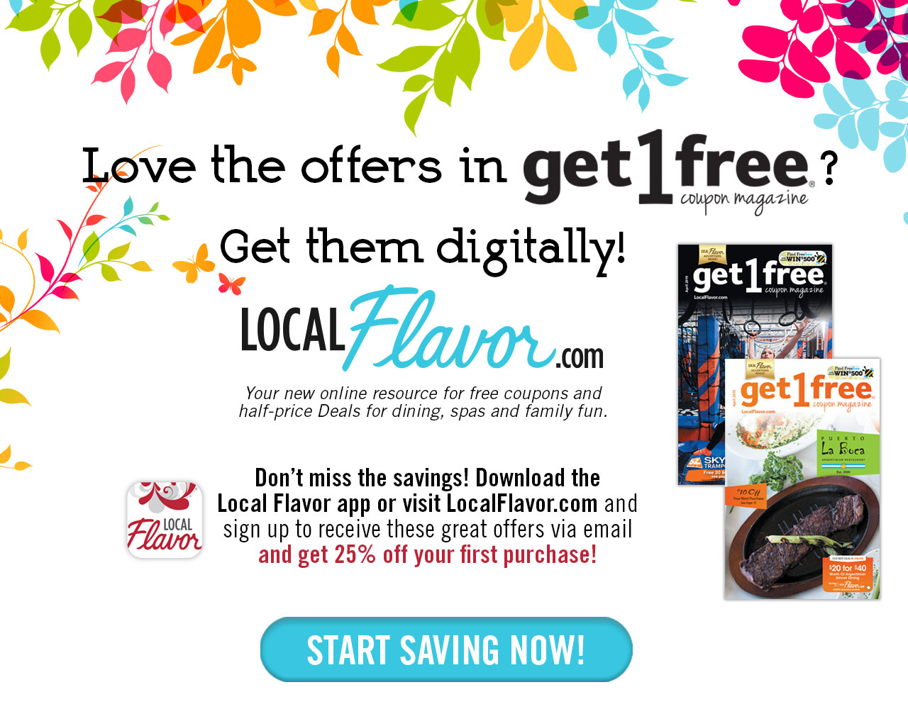 Love the offers in get1free coupon magazine?  Get them digitally! LocalFlavor.com              Your new online resource for free coupons and half-price deals for dining, spas              and family fun.  Don't miss the savings!  Download the Local Flavor app or visit              LocalFlavor.com and sign up to receive these great offers via email and get 25% off              your first purchase! Start Saving Now!