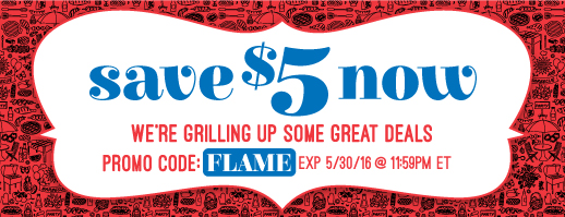 Save $5 now.  Hot Savings.  Promo Code: FLAME.  Promotion Expires 5/30/16 at 11:59 PM EST.